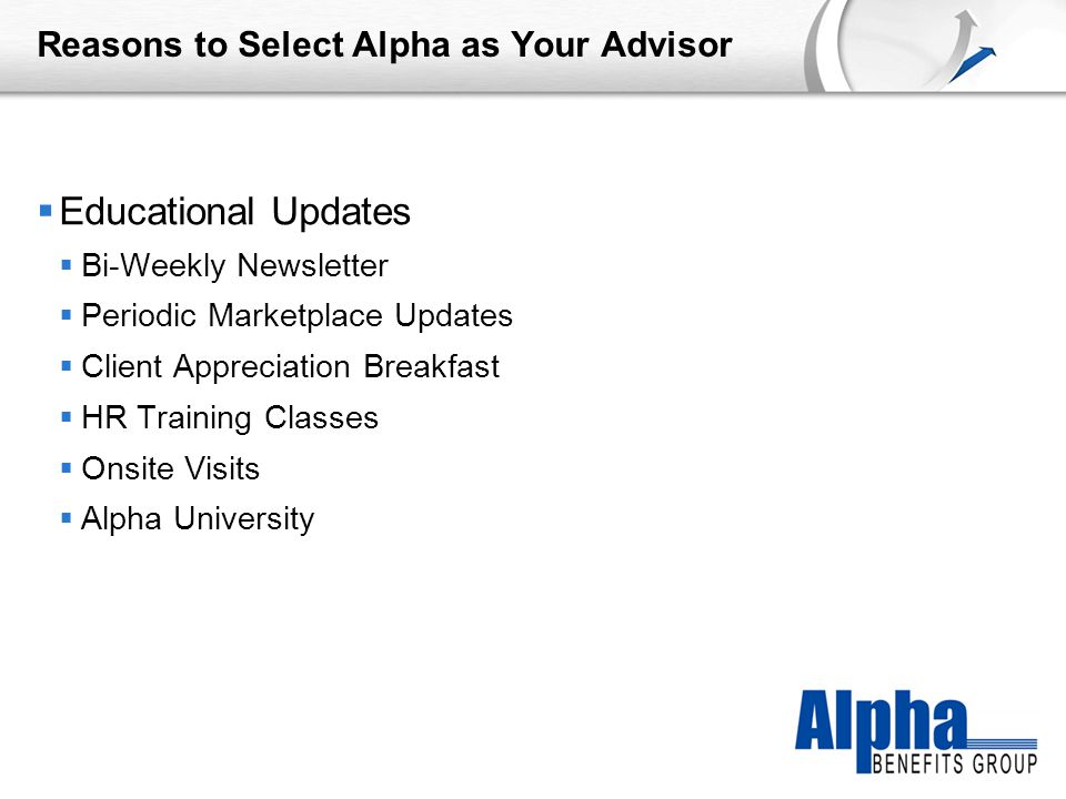 YOUR LOGO Reasons to Select Alpha as Your Advisor  Educational Updates  Bi-Weekly Newsletter  Periodic Marketplace Updates  Client Appreciation Breakfast  HR Training Classes  Onsite Visits  Alpha University