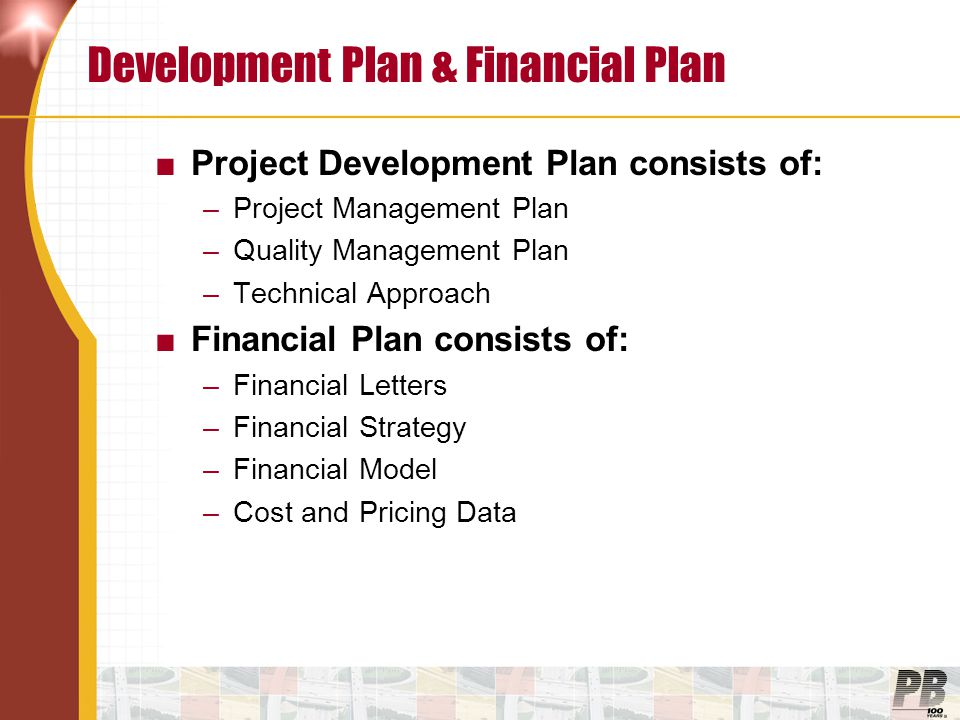 Development Plan & Financial Plan ■Project Development Plan consists of: –Project Management Plan –Quality Management Plan –Technical Approach ■Financial Plan consists of: –Financial Letters –Financial Strategy –Financial Model –Cost and Pricing Data