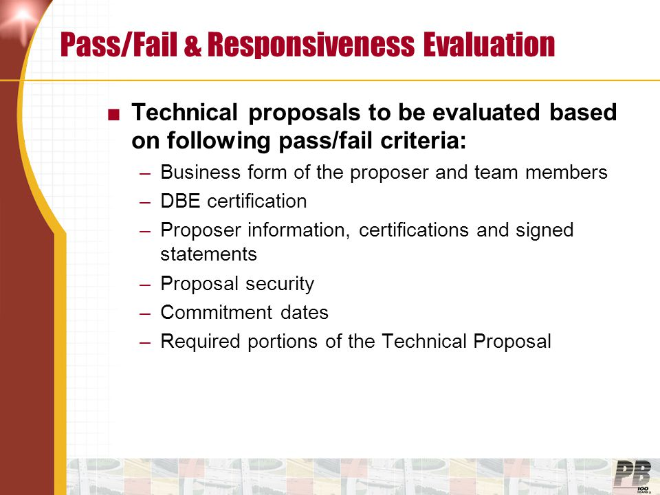 Financial Proposals–Evaluation Pass/Fail ■Proposer's financial condition/capabilities –Current financial strength –Credit quality –Current/pending claims, litigation or equivalent ■Sufficient financing –Overall feasibility of proposed Financial Proposal –Robustness of results –Terms/and conditions of the financing –Guarantees and other security –Level of commitment of major participants with direct equity interest –Level of commitment demonstrated by potential lenders –Likelihood of reaching financial close by deadline