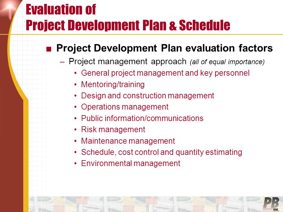 Evaluation of Project Development Plan & Schedule ■Project Development Plan evaluation factors –Project management approach (all of equal importance) General project management and key personnel Mentoring/training Design and construction management Operations management Public information/communications Risk management Maintenance management Schedule, cost control and quantity estimating Environmental management