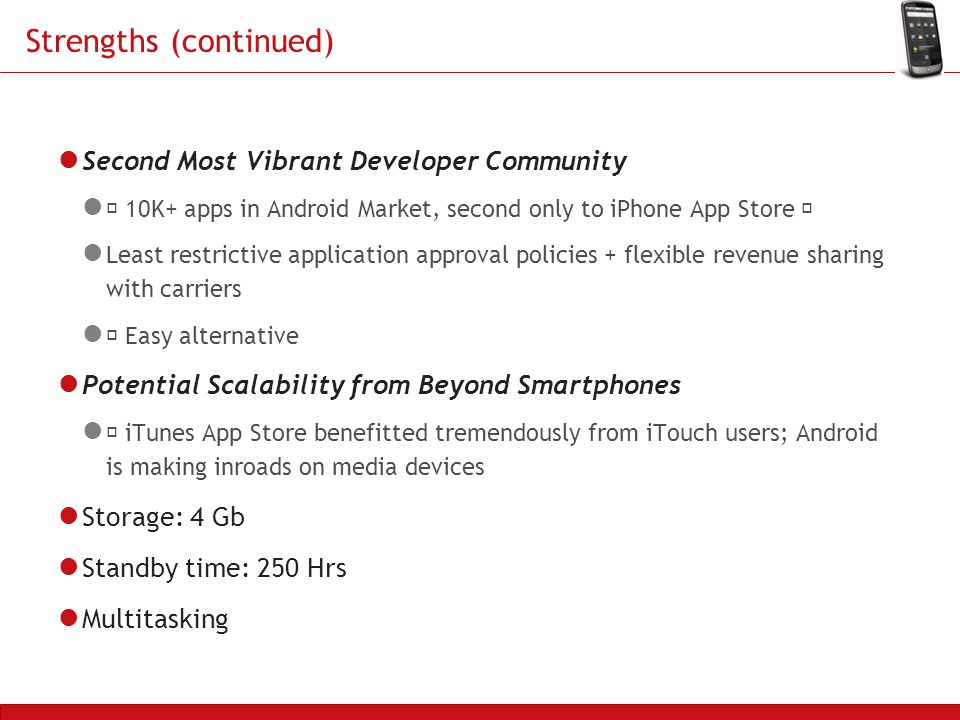 Strengths (continued) Second Most Vibrant Developer Community  10K+ apps in Android Market, second only to iPhone App Store  Least restrictive application approval policies + flexible revenue sharing with carriers  Easy alternative Potential Scalability from Beyond Smartphones  iTunes App Store benefitted tremendously from iTouch users; Android is making inroads on media devices Storage: 4 Gb Standby time: 250 Hrs Multitasking