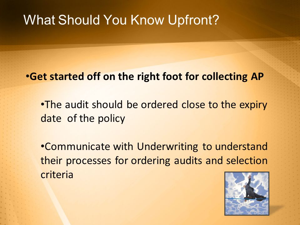 Get started off on the right foot for collecting AP The audit should be ordered close to the expiry date of the policy Communicate with Underwriting to understand their processes for ordering audits and selection criteria What Should You Know Upfront