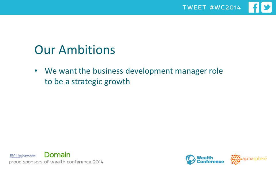 Our Ambitions We want the business development manager role to be a strategic growth