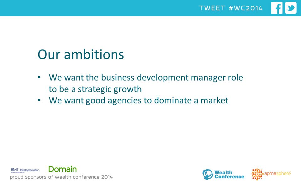 Our ambitions We want the business development manager role to be a strategic growth We want good agencies to dominate a market