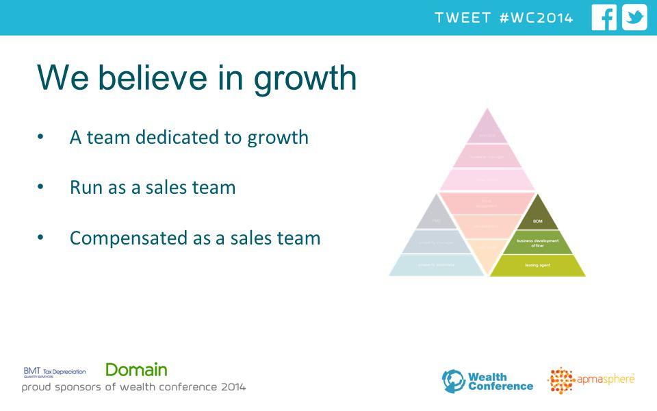 A team dedicated to growth Run as a sales team Compensated as a sales team We believe in growth