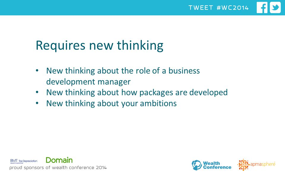 Requires new thinking New thinking about the role of a business development manager New thinking about how packages are developed New thinking about your ambitions