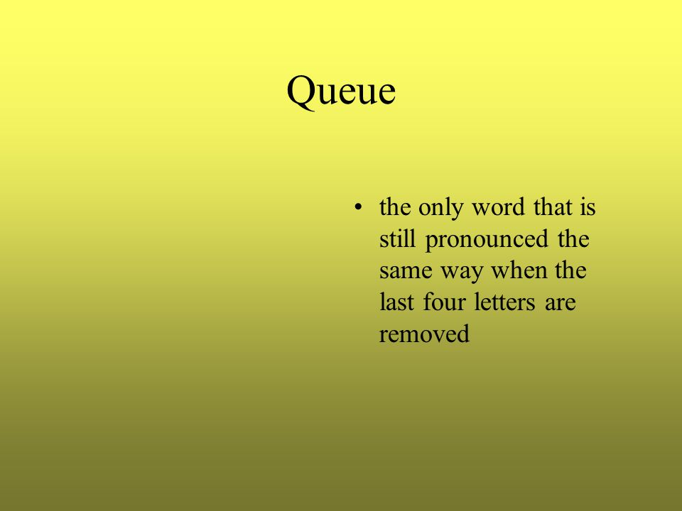 Queue the only word that is still pronounced the same way when the last four letters are removed