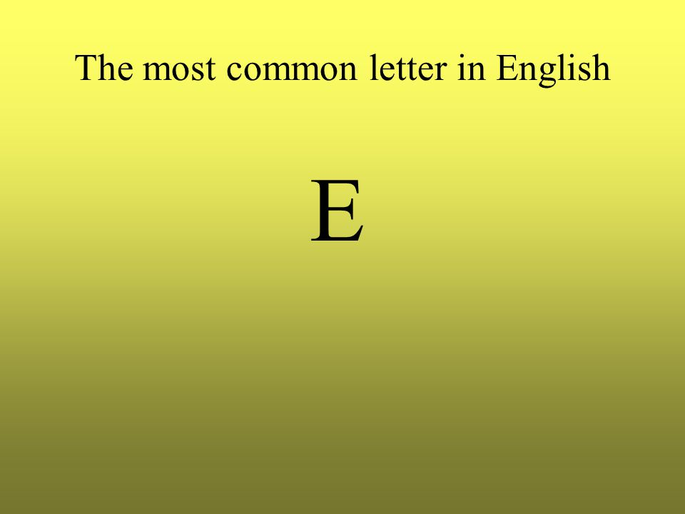 The most common letter in English E