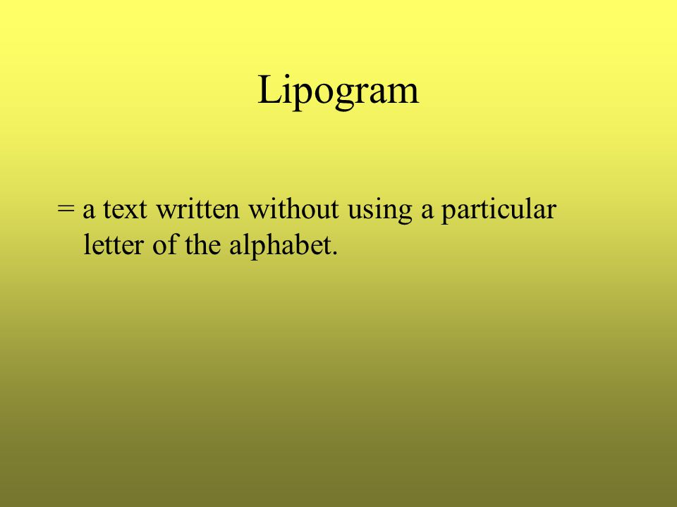 Lipogram = a text written without using a particular letter of the alphabet.