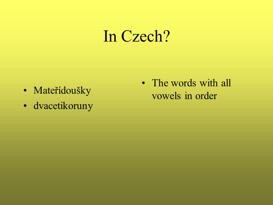In Czech Mateřídoušky dvacetikoruny The words with all vowels in order