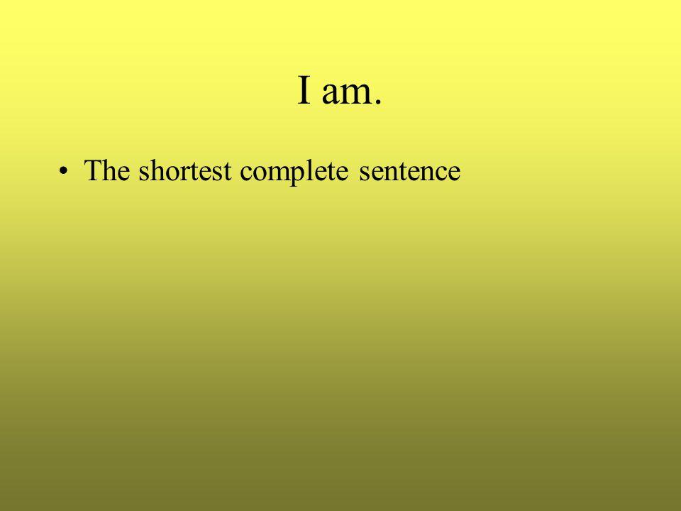 I am. The shortest complete sentence
