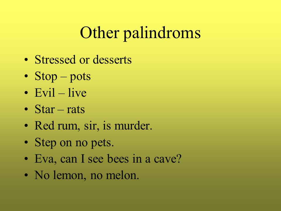 Other palindroms Stressed or desserts Stop – pots Evil – live Star – rats Red rum, sir, is murder.