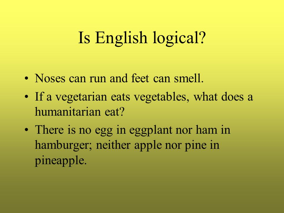 Is English logical. Noses can run and feet can smell.