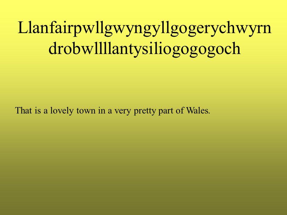 Llanfairpwllgwyngyllgogerychwyrn drobwllllantysiliogogogoch That is a lovely town in a very pretty part of Wales.