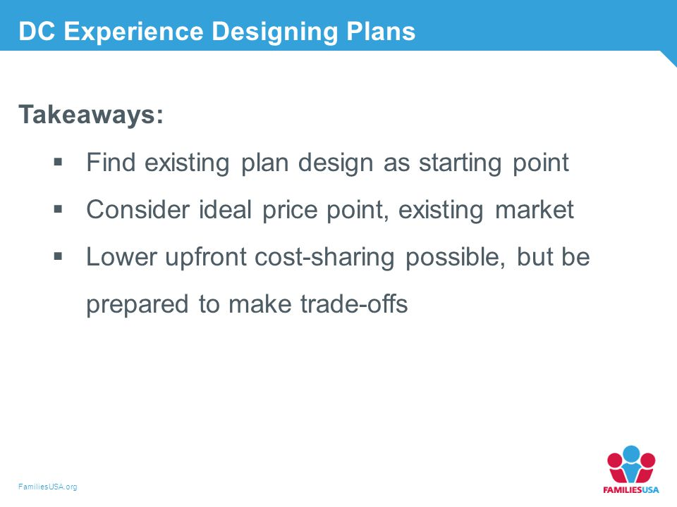 FamiliesUSA.org Takeaways:  Find existing plan design as starting point  Consider ideal price point, existing market  Lower upfront cost-sharing possible, but be prepared to make trade-offs DC Experience Designing Plans