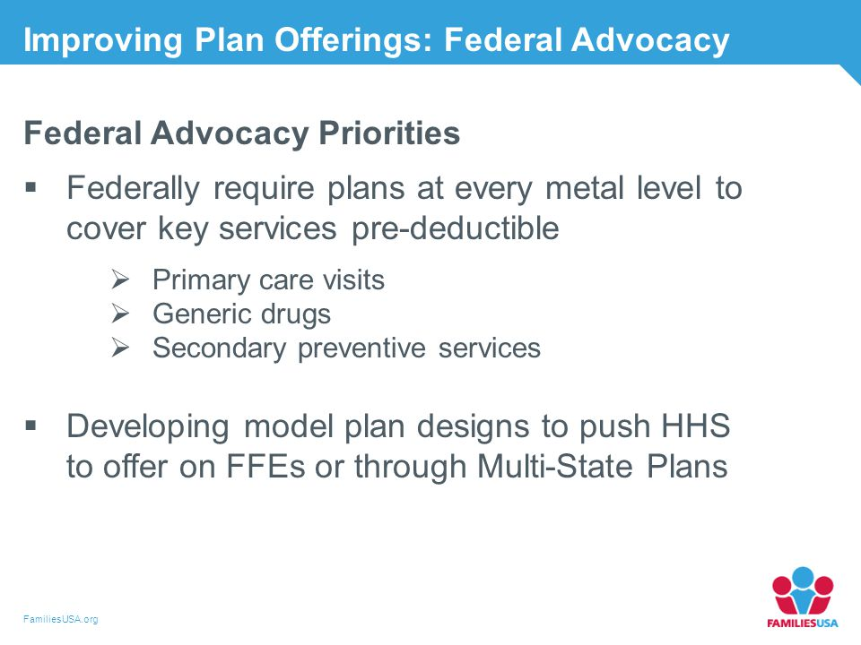 FamiliesUSA.org Improving Plan Offerings: Federal Advocacy Federal Advocacy Priorities  Federally require plans at every metal level to cover key services pre-deductible  Primary care visits  Generic drugs  Secondary preventive services  Developing model plan designs to push HHS to offer on FFEs or through Multi-State Plans