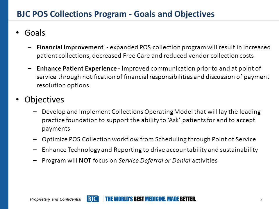 Proprietary and Confidential BJC POS Collections Program - Goals and Objectives Goals –Financial Improvement - expanded POS collection program will result in increased patient collections, decreased Free Care and reduced vendor collection costs –Enhance Patient Experience - improved communication prior to and at point of service through notification of financial responsibilities and discussion of payment resolution options Objectives –Develop and Implement Collections Operating Model that will lay the leading practice foundation to support the ability to 'Ask' patients for and to accept payments –Optimize POS Collection workflow from Scheduling through Point of Service –Enhance Technology and Reporting to drive accountability and sustainability –Program will NOT focus on Service Deferral or Denial activities 2