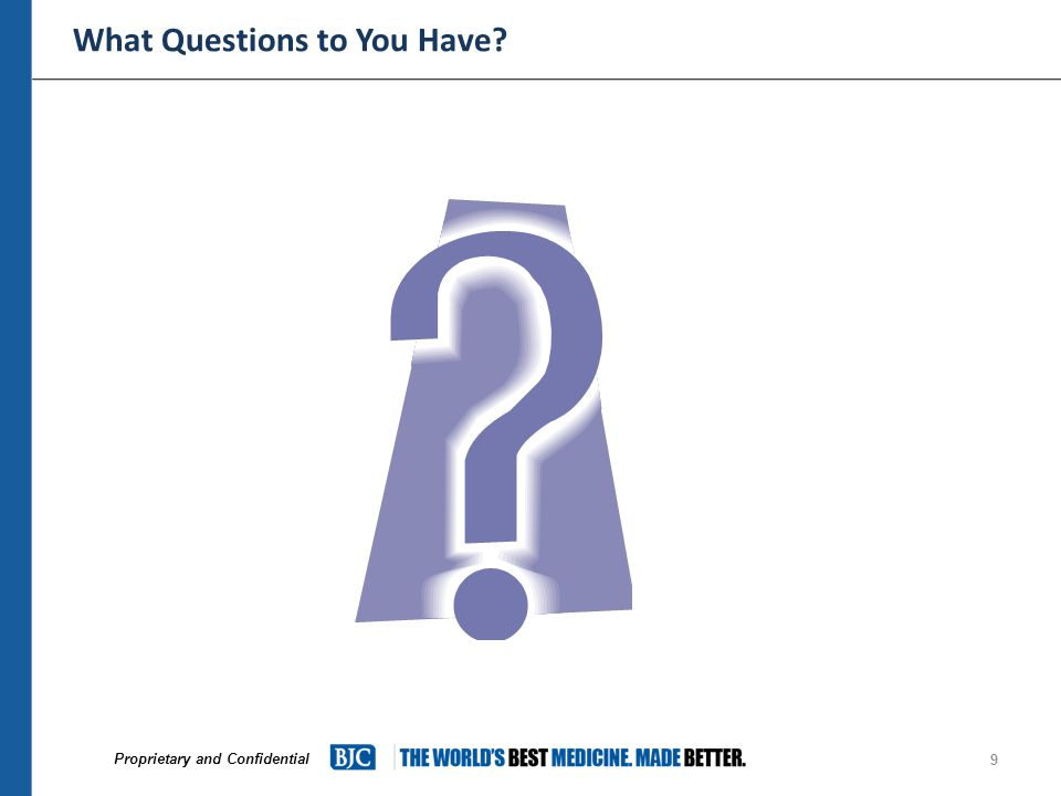 Proprietary and Confidential What Questions to You Have 9