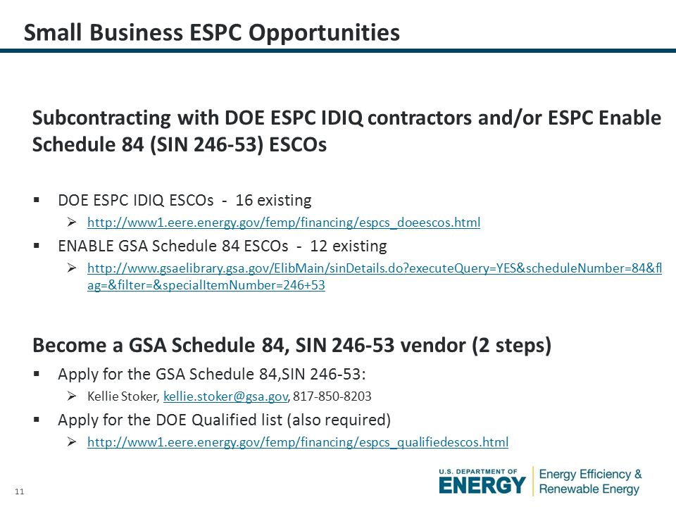 11 Small Business ESPC Opportunities Subcontracting with DOE ESPC IDIQ contractors and/or ESPC Enable Schedule 84 (SIN ) ESCOs  DOE ESPC IDIQ ESCOs - 16 existing       ENABLE GSA Schedule 84 ESCOs - 12 existing    executeQuery=YES&scheduleNumber=84&fl ag=&filter=&specialItemNumber= executeQuery=YES&scheduleNumber=84&fl ag=&filter=&specialItemNumber= Become a GSA Schedule 84, SIN vendor (2 steps)  Apply for the GSA Schedule 84,SIN :  Kellie Stoker,   Apply for the DOE Qualified list (also required) 