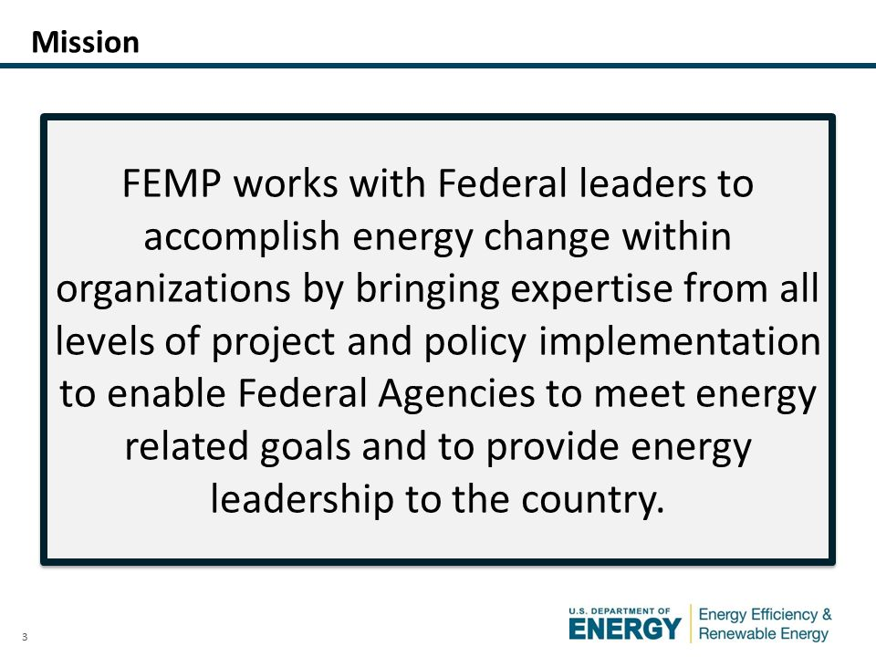 3 Mission FEMP works with Federal leaders to accomplish energy change within organizations by bringing expertise from all levels of project and policy implementation to enable Federal Agencies to meet energy related goals and to provide energy leadership to the country.