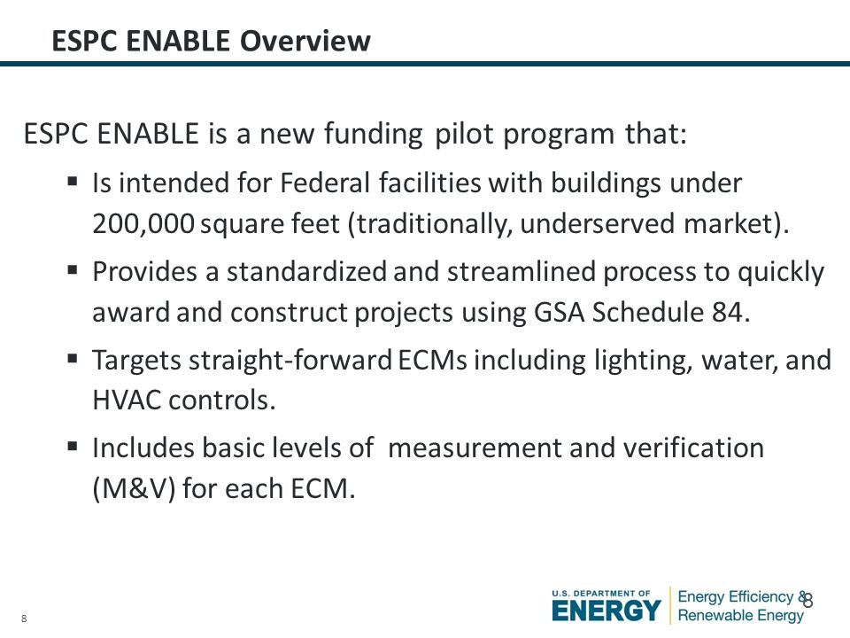 8 ESPC ENABLE Overview ESPC ENABLE is a new funding pilot program that:  Is intended for Federal facilities with buildings under 200,000 square feet (traditionally, underserved market).