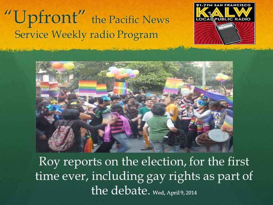 Upfront the Pacific News Service Weekly radio Program Roy reports on the election, for the first time ever, including gay rights as part of the debate.