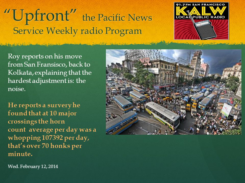 Upfront the Pacific News Service Weekly radio Program Roy reports on his move from San Fransisco, back to Kolkata, explaining that the hardest adjustment is: the noise.