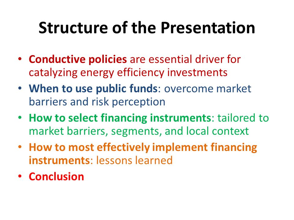 Structure of the Presentation Conductive policies are essential driver for catalyzing energy efficiency investments When to use public funds: overcome market barriers and risk perception How to select financing instruments: tailored to market barriers, segments, and local context How to most effectively implement financing instruments: lessons learned Conclusion