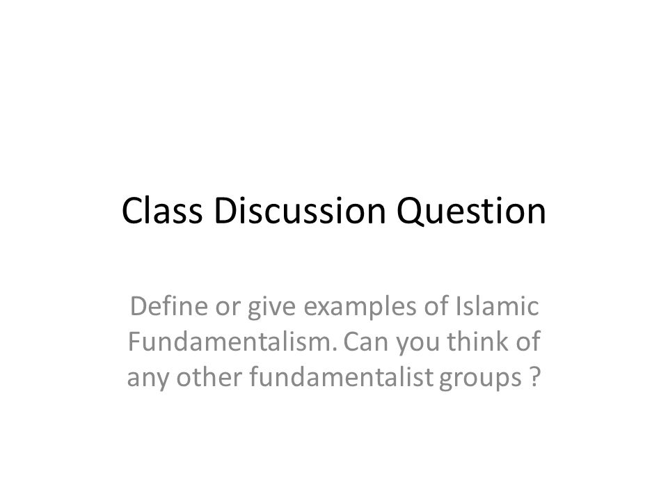 Class Discussion Question Define or give examples of Islamic Fundamentalism.