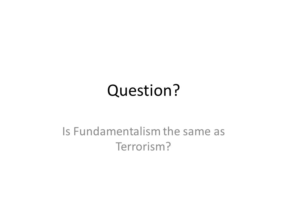 Question? Is Fundamentalism the same as Terrorism?