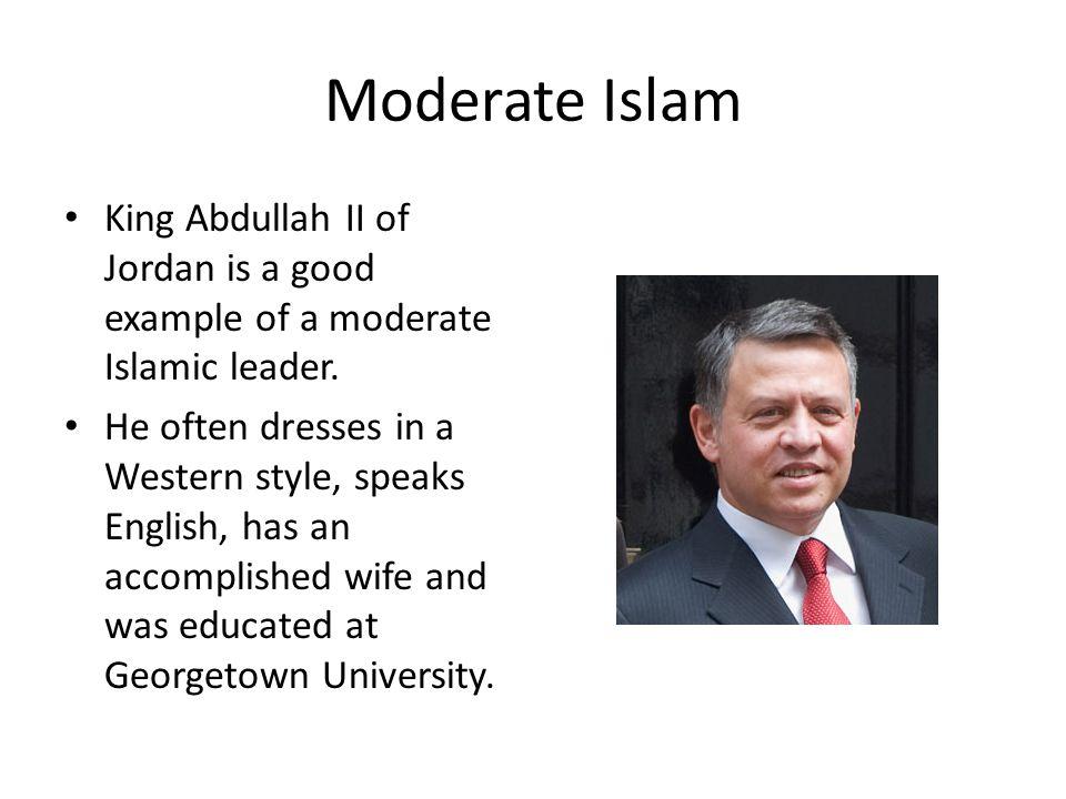 Moderate Islam King Abdullah II of Jordan is a good example of a moderate Islamic leader.