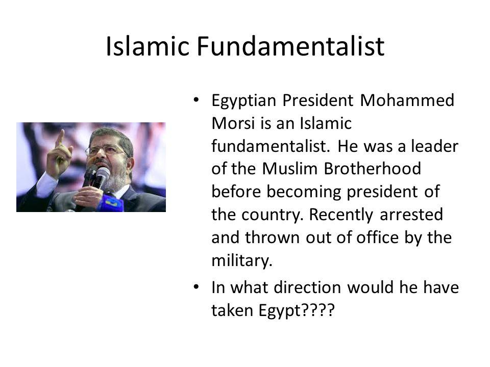 Islamic Fundamentalist Egyptian President Mohammed Morsi is an Islamic fundamentalist.