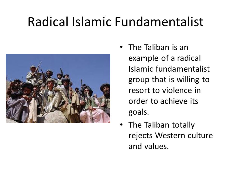 Radical Islamic Fundamentalist The Taliban is an example of a radical Islamic fundamentalist group that is willing to resort to violence in order to achieve its goals.