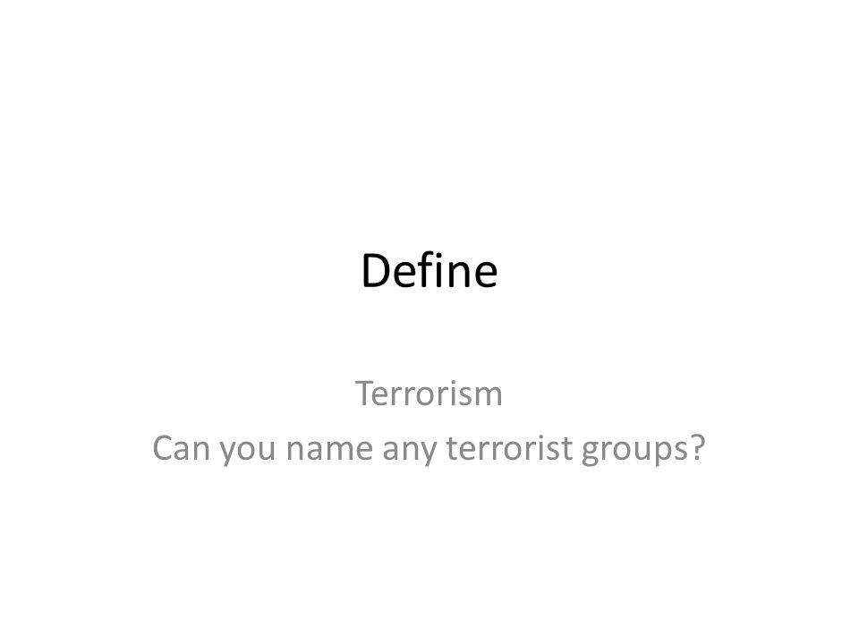 Define Terrorism Can you name any terrorist groups
