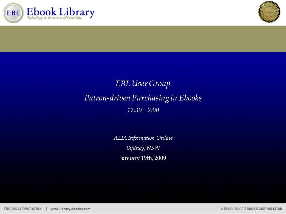 EBL User Group Patron-driven Purchasing in Ebooks 12:30 – 2:00 ALIA Information Online Sydney, NSW January 19th, 2009