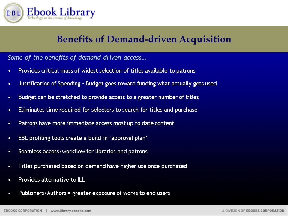 Benefits of Demand-driven Acquisition Some of the benefits of demand-driven access… Provides critical mass of widest selection of titles available to