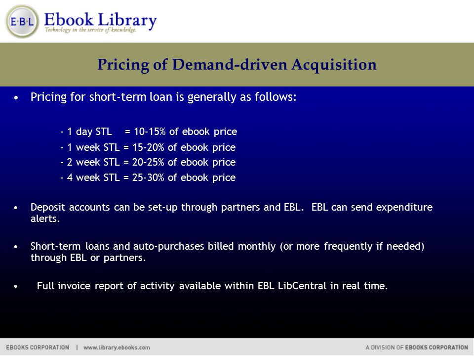 Pricing of Demand-driven Acquisition Pricing for short-term loan is generally as follows: - 1 day STL = 10-15% of ebook price - 1 week STL = 15-20% of ebook price - 2 week STL = 20–25% of ebook price - 4 week STL = 25-30% of ebook price Deposit accounts can be set-up through partners and EBL.