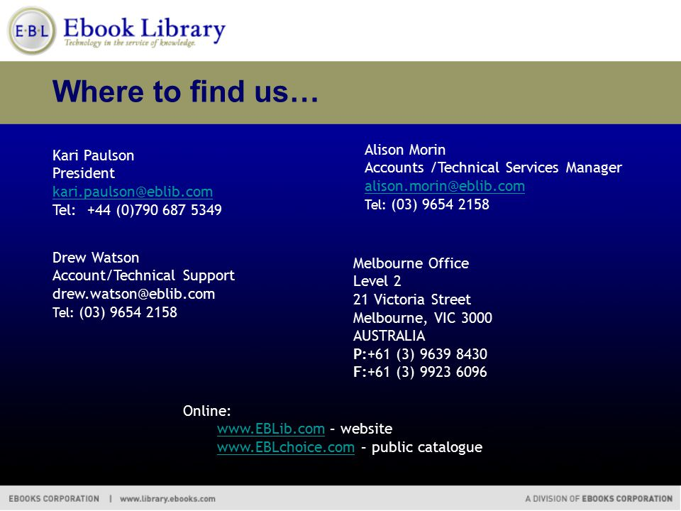 Where to find us… Kari Paulson President kari.paulson@eblib.com Tel: +44 (0)790 687 5349 kari.paulson@eblib.com Alison Morin Accounts /Technical Services Manager alison.morin@eblib.com Tel: (03) 9654 2158 alison.morin@eblib.com Online: www.EBLib.comwww.EBLib.com – website www.EBLchoice.comwww.EBLchoice.com – public catalogue Drew Watson Account/Technical Support drew.watson@eblib.com Tel: (03) 9654 2158 Melbourne Office Level 2 21 Victoria Street Melbourne, VIC 3000 AUSTRALIA P:+61 (3) 9639 8430 F:+61 (3) 9923 6096