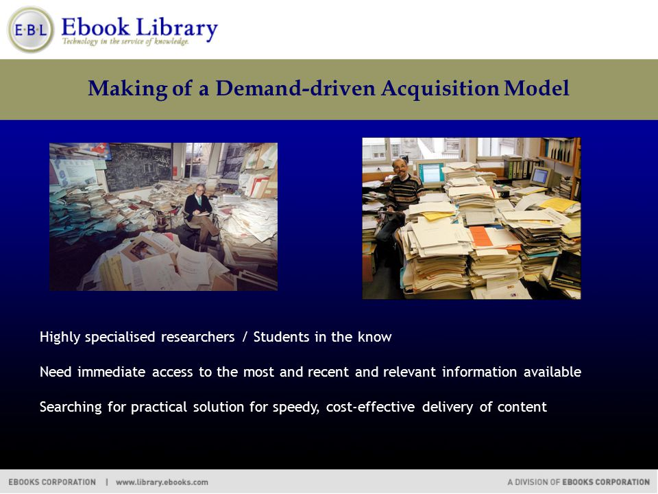 Making of a Demand-driven Acquisition Model Highly specialised researchers / Students in the know Need immediate access to the most and recent and rel