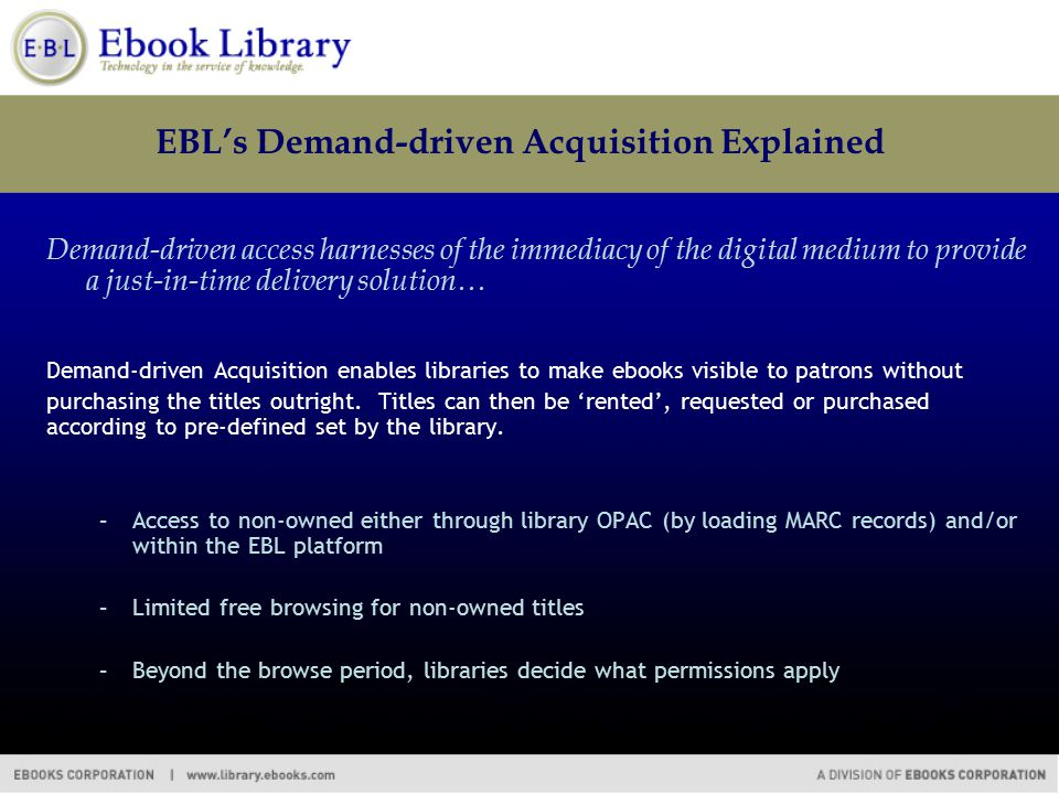 EBL's Demand-driven Acquisition Explained Demand-driven access harnesses of the immediacy of the digital medium to provide a just-in-time delivery solution… Demand-driven Acquisition enables libraries to make ebooks visible to patrons without purchasing the titles outright.