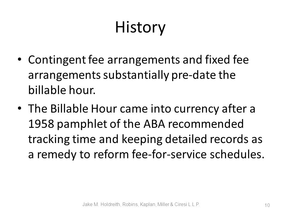 History Contingent fee arrangements and fixed fee arrangements substantially pre-date the billable hour.