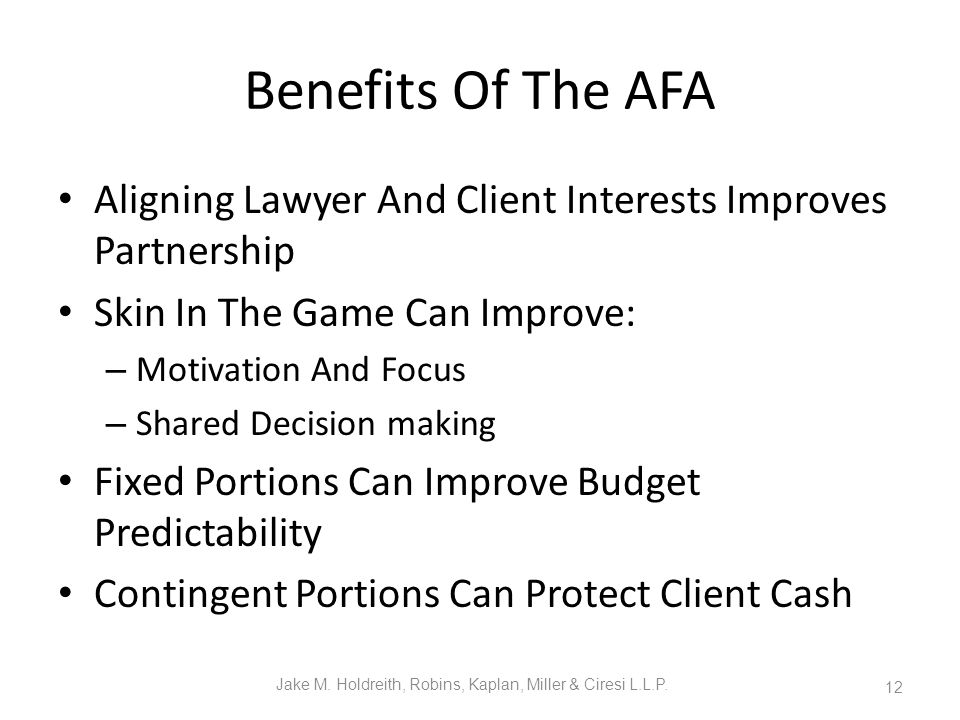 Benefits Of The AFA Aligning Lawyer And Client Interests Improves Partnership Skin In The Game Can Improve: – Motivation And Focus – Shared Decision making Fixed Portions Can Improve Budget Predictability Contingent Portions Can Protect Client Cash Jake M.