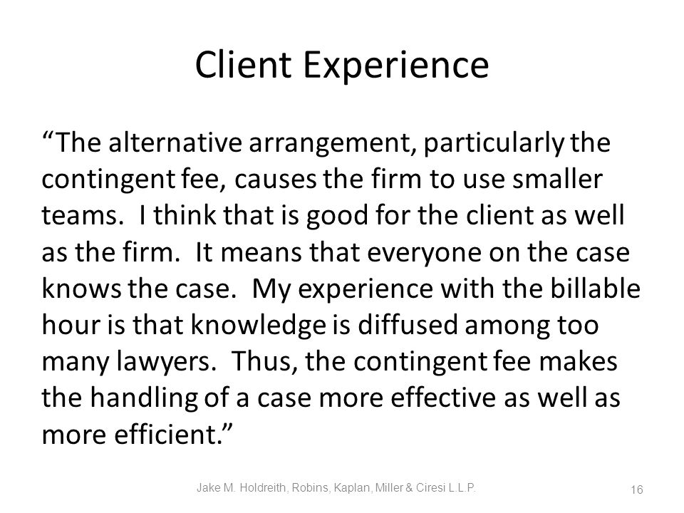Client Experience The alternative arrangement, particularly the contingent fee, causes the firm to use smaller teams.