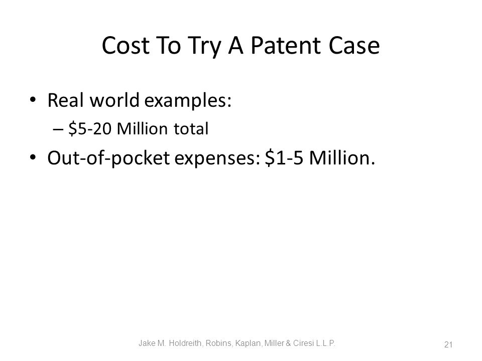 Cost To Try A Patent Case Real world examples: – $5-20 Million total Out-of-pocket expenses: $1-5 Million.