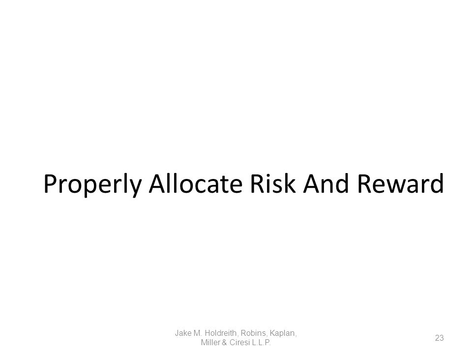 Properly Allocate Risk And Reward Jake M. Holdreith, Robins, Kaplan, Miller & Ciresi L.L.P. 23