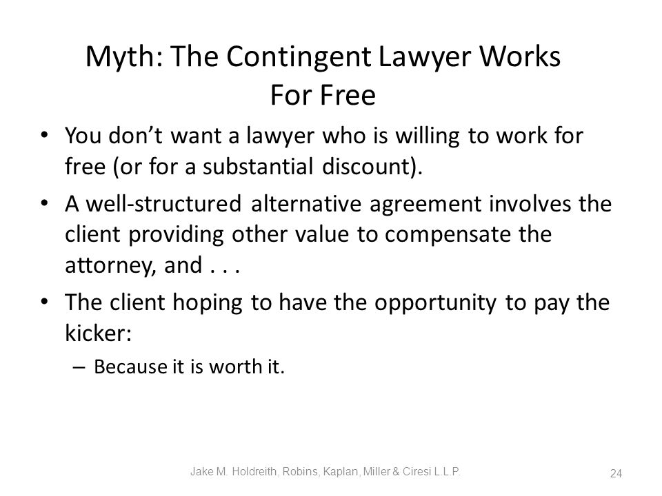 Myth: The Contingent Lawyer Works For Free You don't want a lawyer who is willing to work for free (or for a substantial discount).