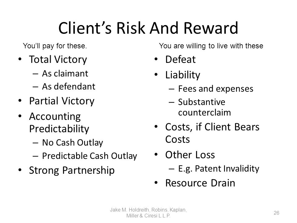 Client's Risk And Reward Total Victory – As claimant – As defendant Partial Victory Accounting Predictability – No Cash Outlay – Predictable Cash Outlay Strong Partnership Defeat Liability – Fees and expenses – Substantive counterclaim Costs, if Client Bears Costs Other Loss – E.g.