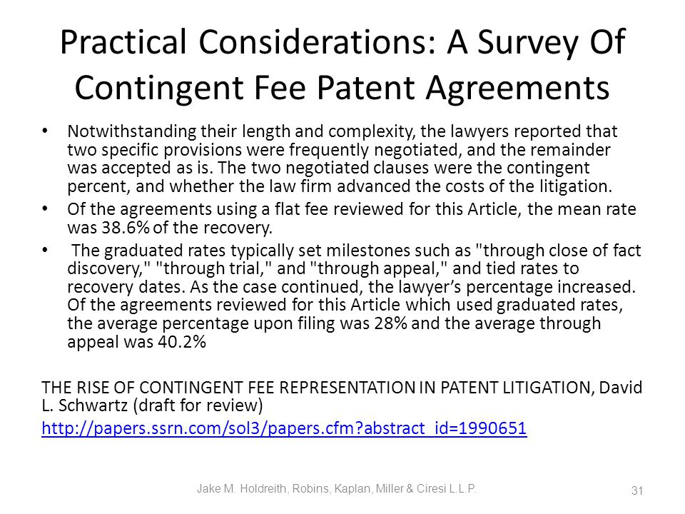 Practical Considerations: A Survey Of Contingent Fee Patent Agreements Notwithstanding their length and complexity, the lawyers reported that two specific provisions were frequently negotiated, and the remainder was accepted as is.