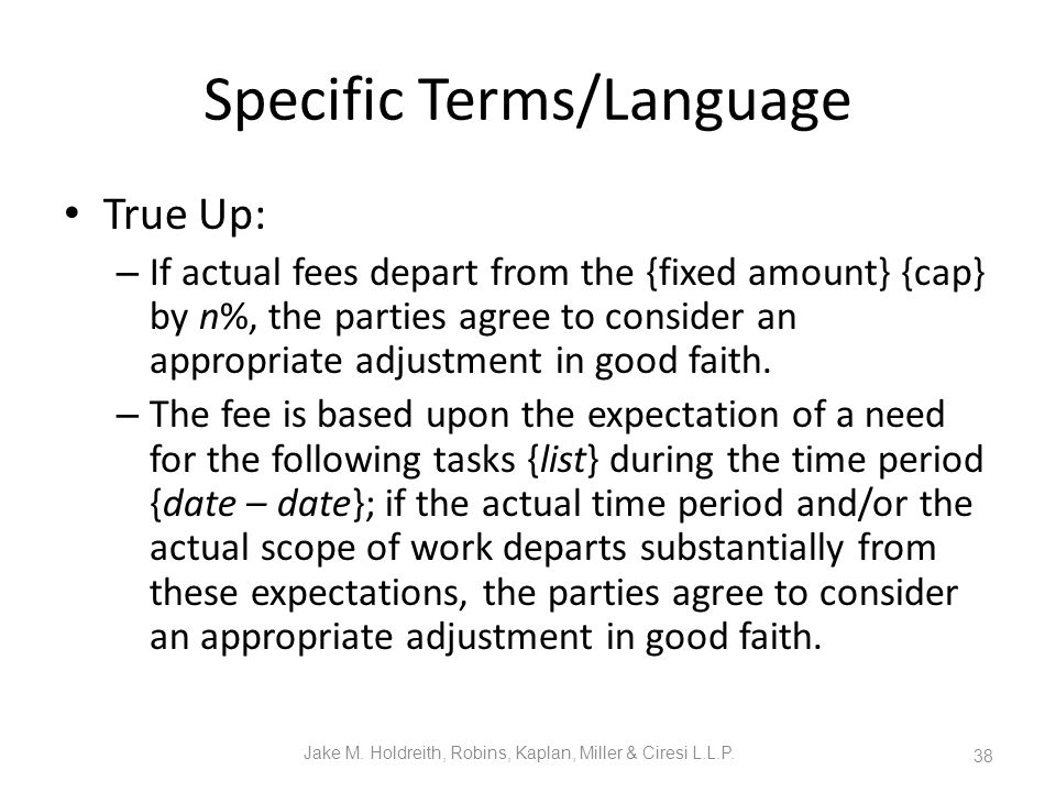 Specific Terms/Language True Up: – If actual fees depart from the {fixed amount} {cap} by n%, the parties agree to consider an appropriate adjustment in good faith.