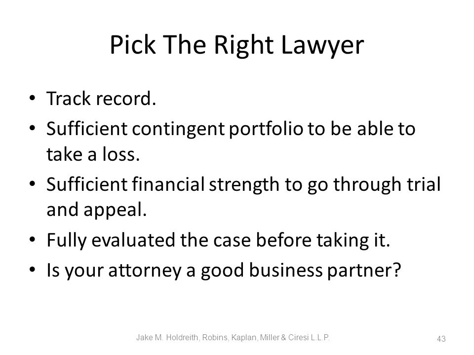 Pick The Right Lawyer Track record. Sufficient contingent portfolio to be able to take a loss.